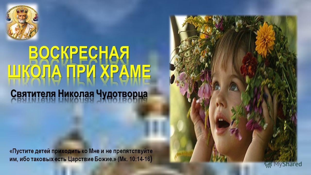 «Пустите детей приходить ко Мне и не препятствуйте им, ибо таковых есть Царствие Божие.» (Мк. 10:14-16 )
