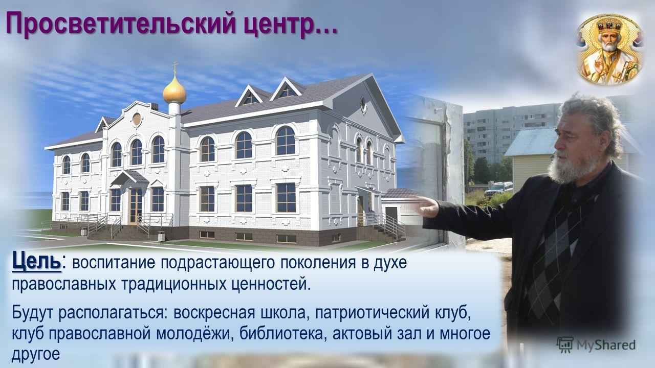 Просветительский центр… Цель Цель : воспитание подрастающего поколения в духе православных традиционных ценностей. Будут располагаться: воскресная школа, патриотический клуб, клуб православной молодёжи, библиотека, актовый зал и многое другое