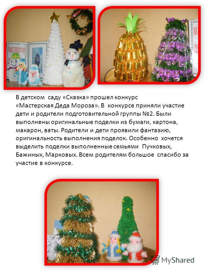 В детском саду «Сказка» прошел конкурс «Мастерская Деда Мороза». В конкурсе приняли участие дети и родители подготовительной группы 2. Были выполнены оригинальные поделки из бумаги, картона, макарон, ваты. Родители и дети проявили фантазию, оригиналь