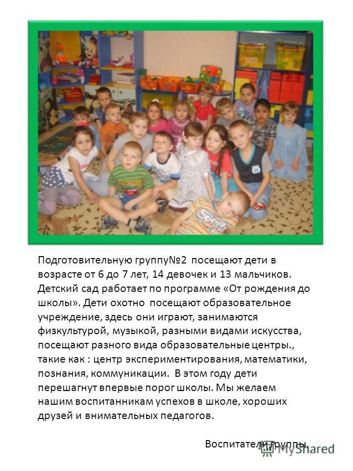 Подготовительную группу 2 посещают дети в возрасте от 6 до 7 лет, 14 девочек и 13 мальчиков. Детский сад работает по программе «От рождения до школы». Дети охотно посещают образовательное учреждение, здесь они играют, занимаются физкультурой, музыкой