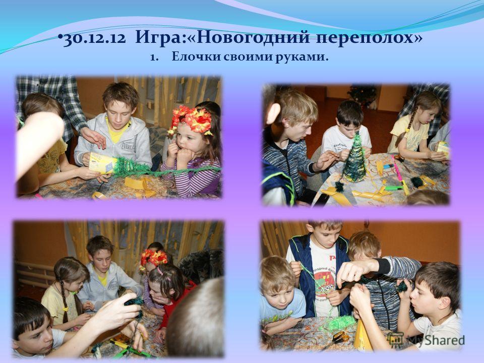 30.12.12 Игра:«Новогодний переполох» 1. Елочки своими руками.