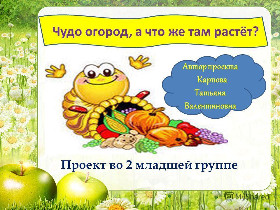 Проект во 2 младшей группе Автор проекта Карпова Татьяна Валентиновна ? Чудо огород, а что же там растёт?