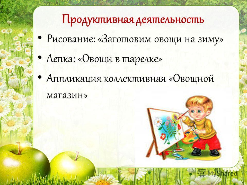 Рисование: «Заготовим овощи на зиму» Лепка: «Овощи в тарелке» Аппликация коллективная «Овощной магазин» Продуктивная деятельность