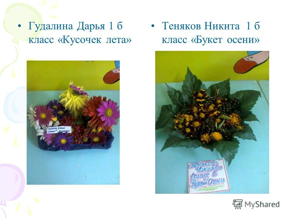 Гудалина Дарья 1 б класс «Кусочек лета» Теняков Никита 1 б класс «Букет осени»