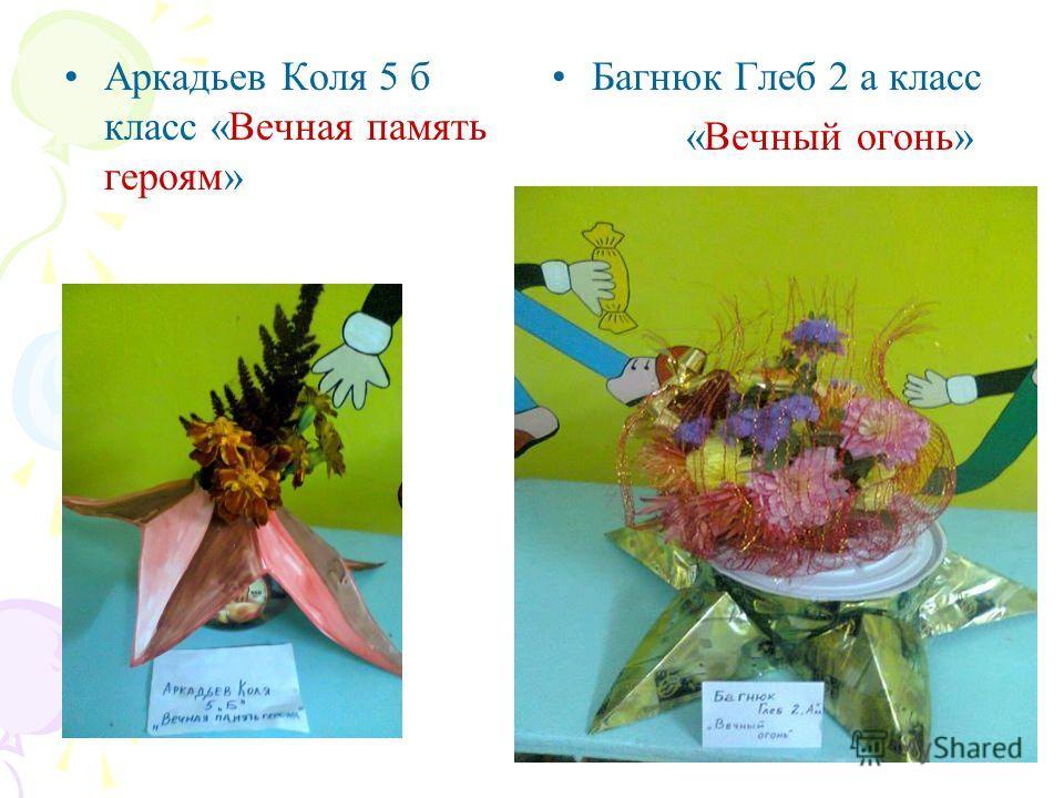 Аркадьев Коля 5 б класс «Вечная память героям» Багнюк Глеб 2 а класс «Вечный огонь»