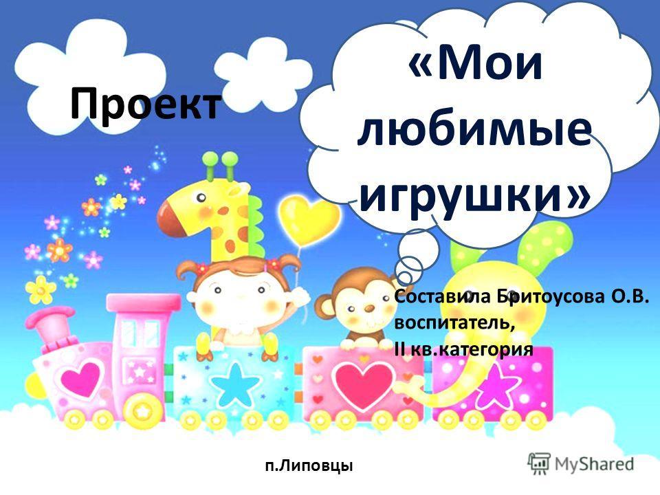 Проект «Мои любимые игрушки» Составила Бритоусова О.В. воспитатель, II кв.категория п.Липовцы