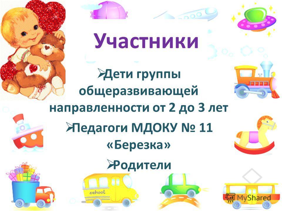 Участники Дети группы общеразвивающей направленности от 2 до 3 лет Педагоги МДОКУ 11 «Березка» Родители
