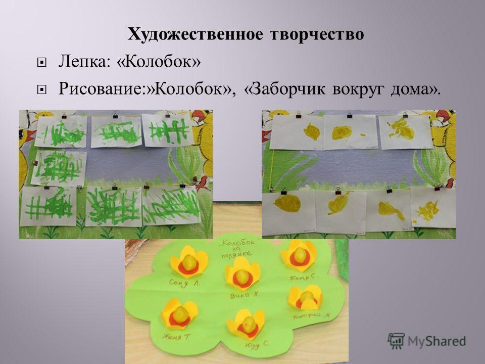 Художественное творчество Лепка : « Колобок » Рисование :» Колобок », « Заборчик вокруг дома ».