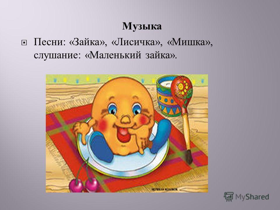 Музыка Песни : « Зайка », « Лисичка », « Мишка », слушание : « Маленький зайка ».