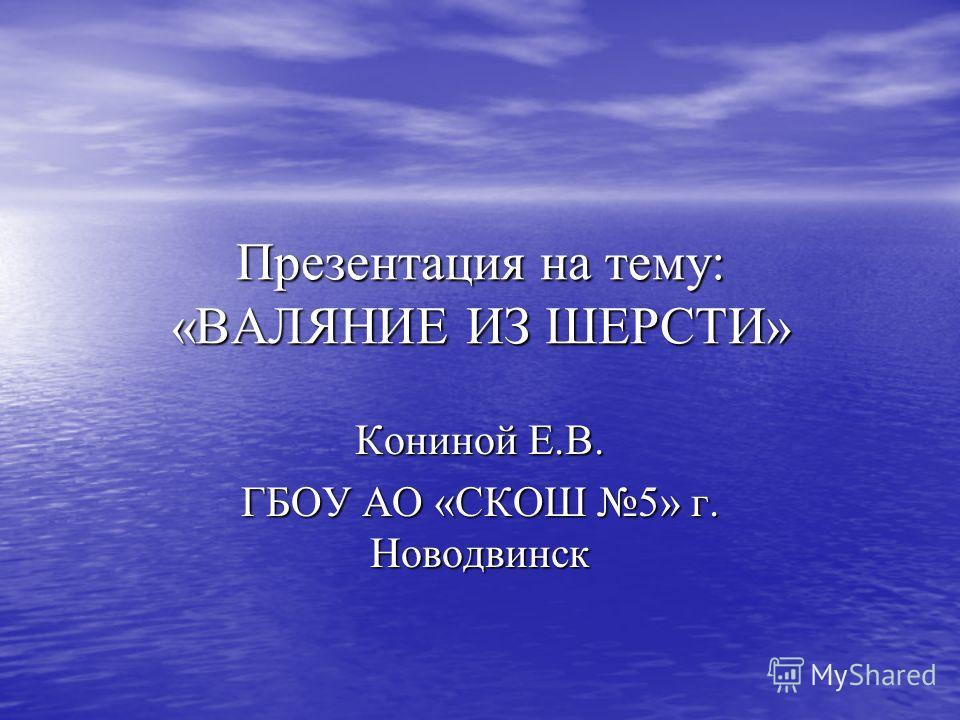 Презентация на тему: «ВАЛЯНИЕ ИЗ ШЕРСТИ» Кониной Е.В. ГБОУ АО «СКОШ 5» г. Новодвинск