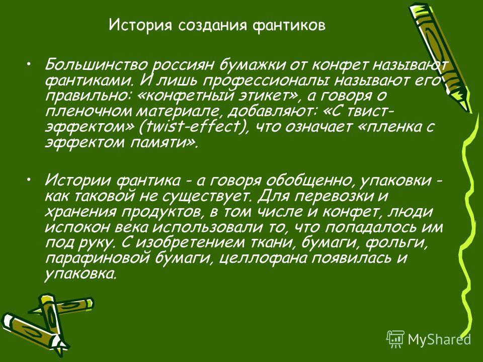 История создания фантиков Большинство россиян бумажки от конфет называют фантиками. И лишь профессионалы называют его правильно: «конфетный этикет», а говоря о пленочном материале, добавляют: «С твист- эффектом» (twist-effect), что означает «пленка с