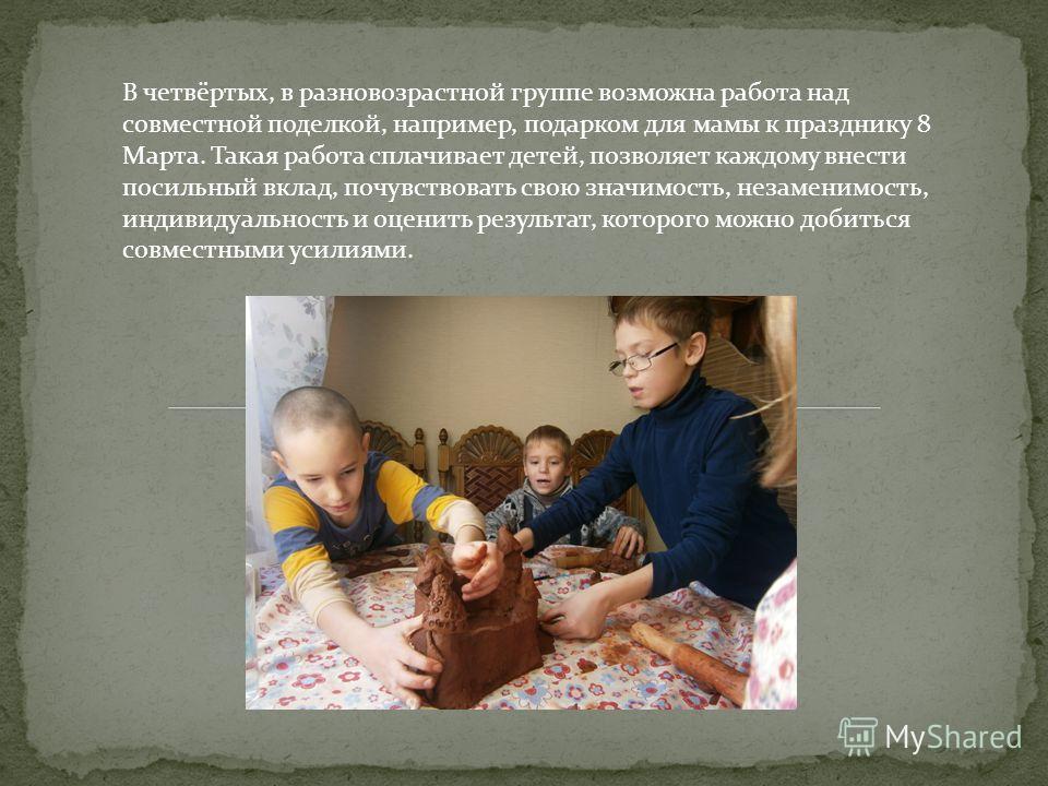 В четвёртых, в разновозрастной группе возможна работа над совместной поделкой, например, подарком для мамы к празднику 8 Марта. Такая работа сплачивает детей, позволяет каждому внести посильный вклад, почувствовать свою значимость, незаменимость, инд