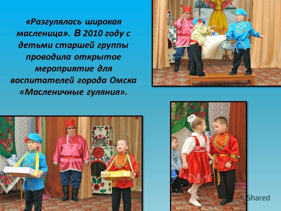 « Разгулялась широкая масленица ». В 2010 году с детьми старшей группы проводила открытое мероприятие для воспитателей города Омска «Масленичные гуляния».