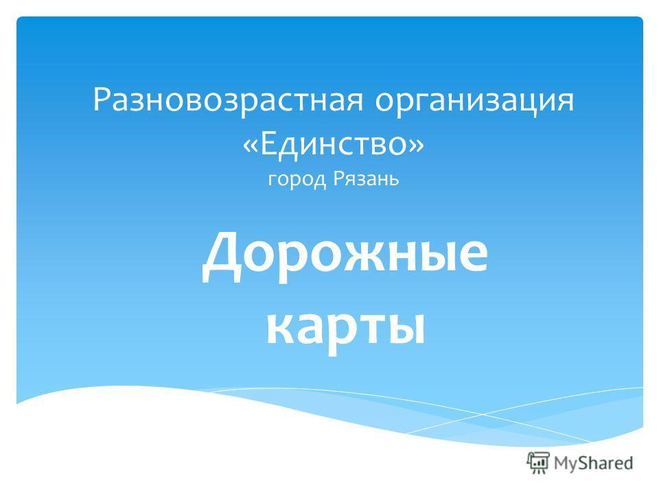 Разновозрастная организация «Единство» город Рязань Дорожные карты