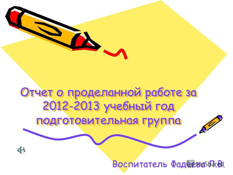 Отчет о проделанной работе за 2012-2013 учебный год подготовительная группа Воспитатель Фадеева Л.В.