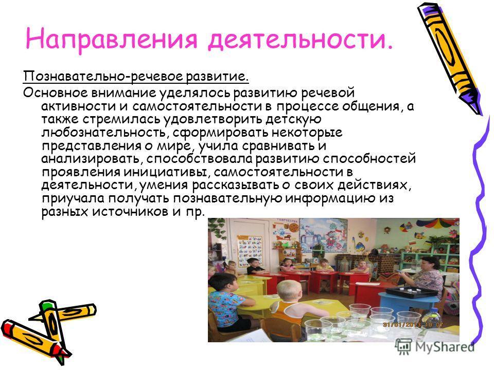 Направления деятельности. Познавательно-речевое развитие. Основное внимание уделялось развитию речевой активности и самостоятельности в процессе общения, а также стремилась удовлетворить детскую любознательность, сформировать некоторые представления