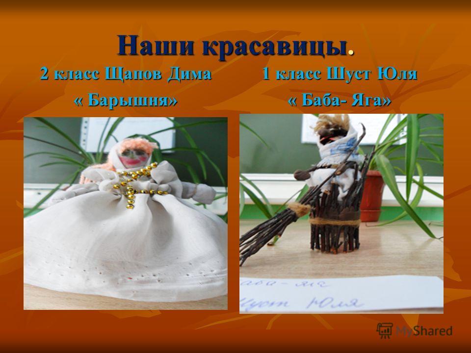 Наши красавицы. 2 класс Щапов Дима « Барышня» 1 класс Шуст Юля « Баба- Яга»