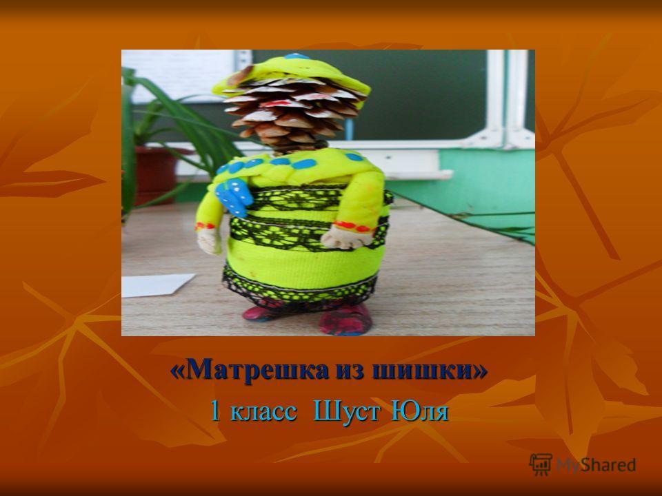 «Матрешка из шишки» 1 класс Шуст Юля