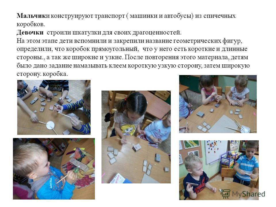 Мальчики конструируют транспорт ( машинки и автобусы) из спичечных коробков. Девочки строили шкатулки для своих драгоценностей. На этом этапе дети вспомнили и закрепили название геометрических фигур, определили, что коробок прямоугольный, что у него