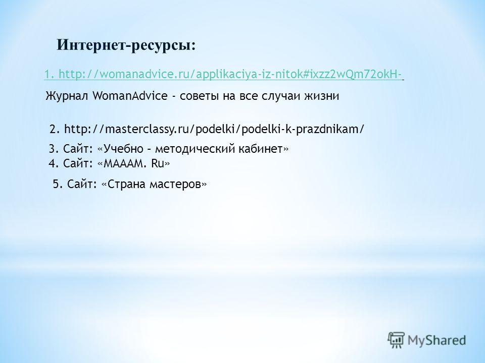 Интернет-ресурсы: 1. http://womanadvice.ru/applikaciya-iz-nitok#ixzz2wQm72okH- Журнал WomanAdvice - советы на все случаи жизни 3. Сайт: «Учебно – методический кабинет» 4. Сайт: «МАААМ. Ru» 2. http://masterclassy.ru/podelki/podelki-k-prazdnikam/ 5. Са