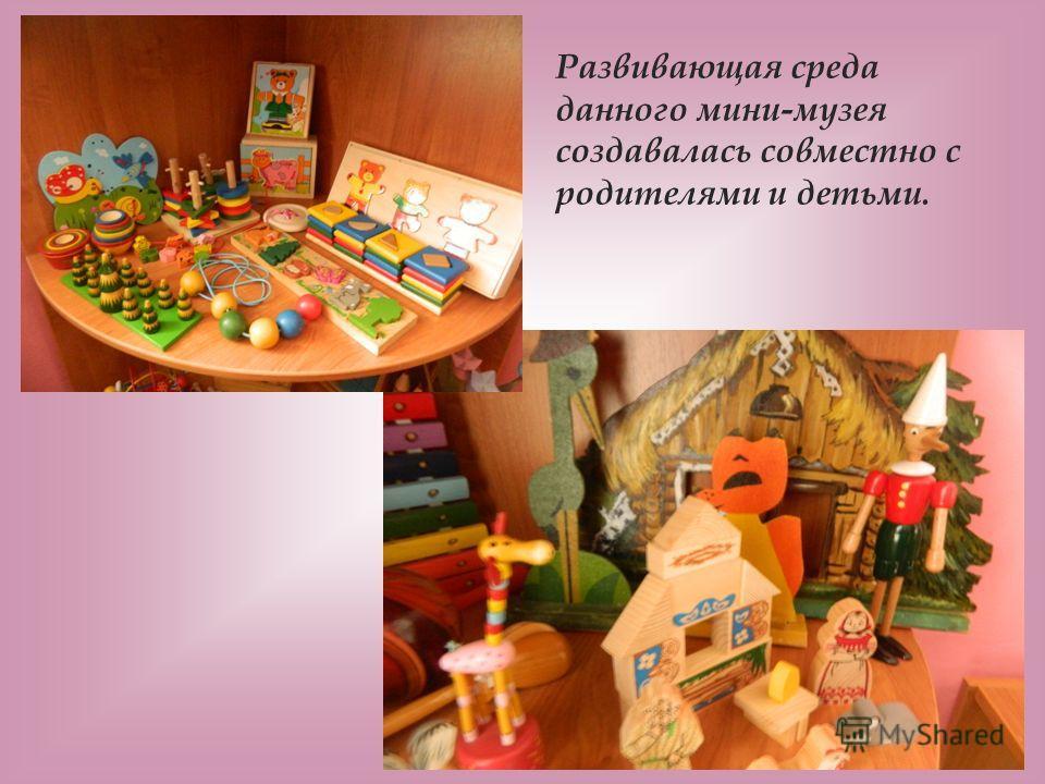 Развивающая среда данного мини-музея создавалась совместно с родителями и детьми.