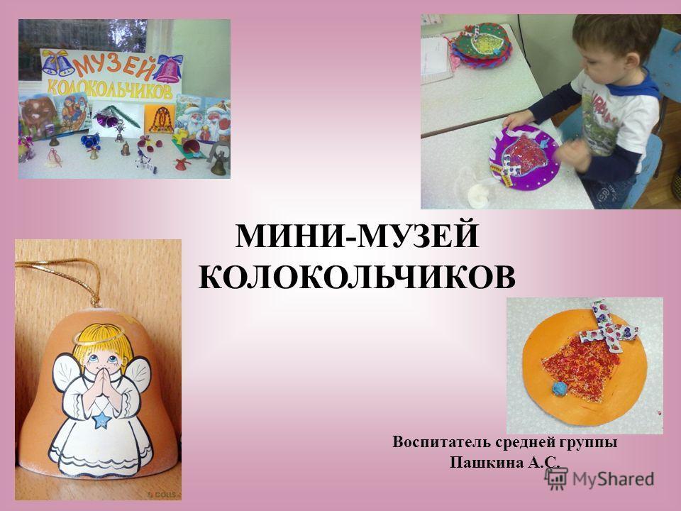 МИНИ-МУЗЕЙ КОЛОКОЛЬЧИКОВ Воспитатель средней группы Пашкина А.С.