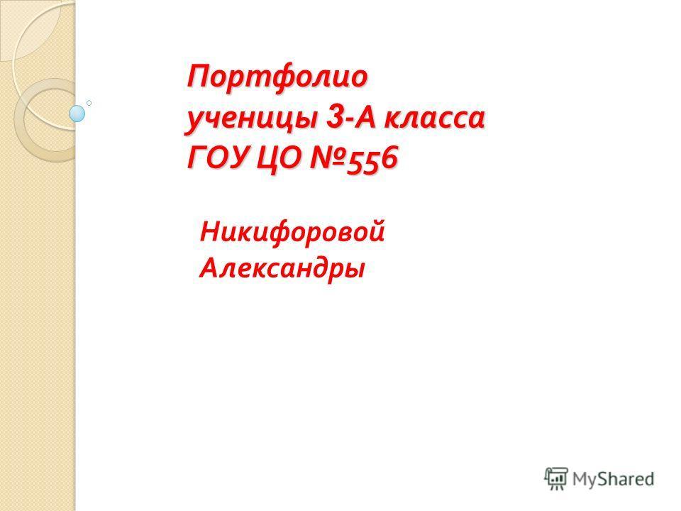 Портфолио ученицы 3 - А класса ГОУ ЦО 556 Никифоровой Александры