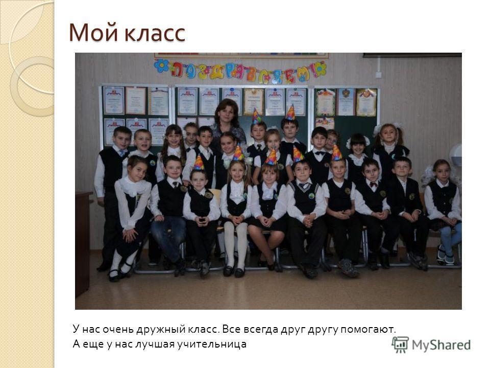 Мой класс У нас очень дружный класс. Все всегда друг другу помогают. А еще у нас лучшая учительница