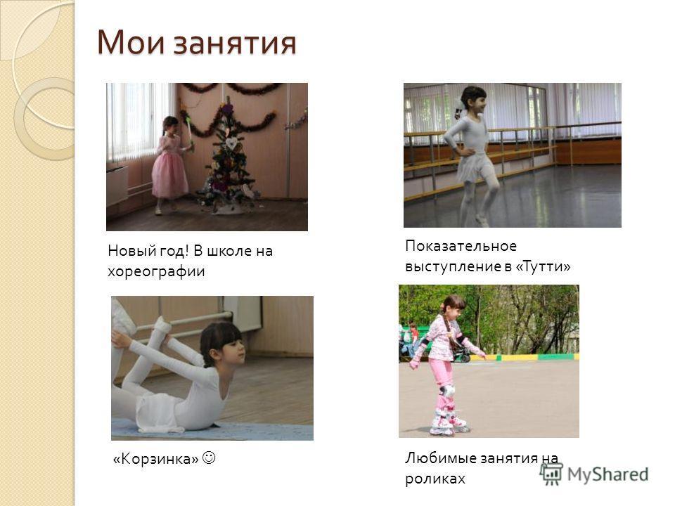 Мои занятия Новый год! В школе на хореографии Показательное выступление в «Тутти» «Корзинка» Любимые занятия на роликах