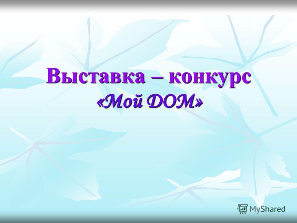 Выставка – конкурс «Мой ДОМ»