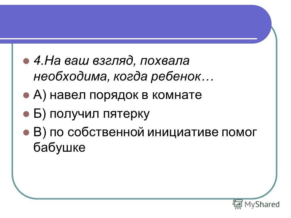 4. На ваш взгляд, похвала необходима, когда ребенок… А) навел порядок в комнате Б) получил пятерку В) по собственной инициативе помог бабушке