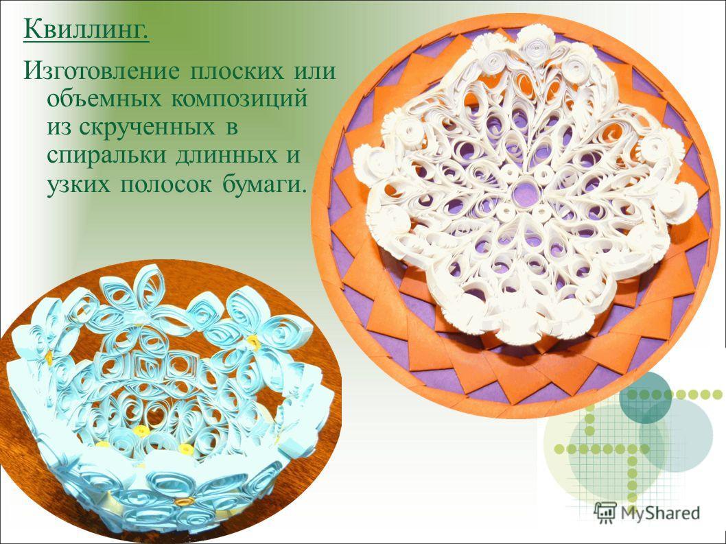 Квиллинг. Изготовление плоских или объемных композиций из скрученных в спиральки длинных и узких полосок бумаги.