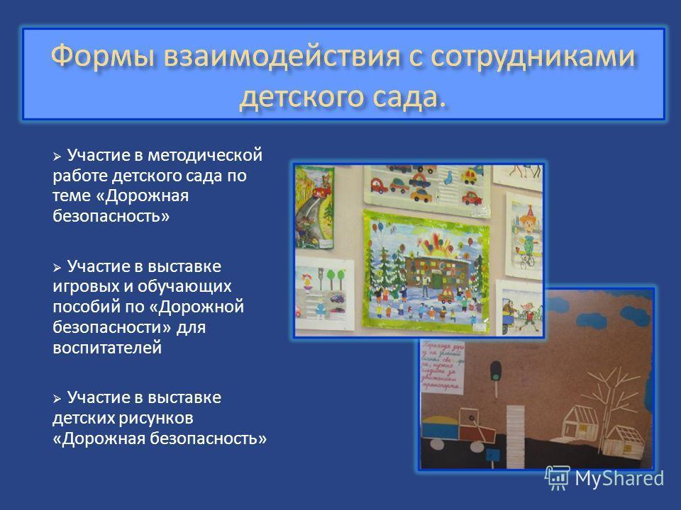 Участие в методической работе детского сада по теме «Дорожная безопасность» Участие в выставке игровых и обучающих пособий по «Дорожной безопасности» для воспитателей Участие в выставке детских рисунков «Дорожная безопасность»