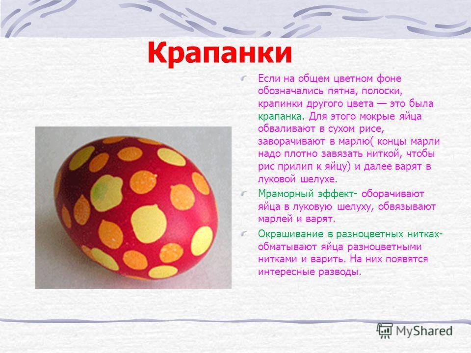 Крапанки Если на общем цветном фоне обозначались пятна, полоски, крапинки другого цвета это была крапанка. Для этого мокрые яйца обваливают в сухом рисе, заворачивают в марлю( концы марли надо плотно завязать ниткой, чтобы рис прилип к яйцу) и далее