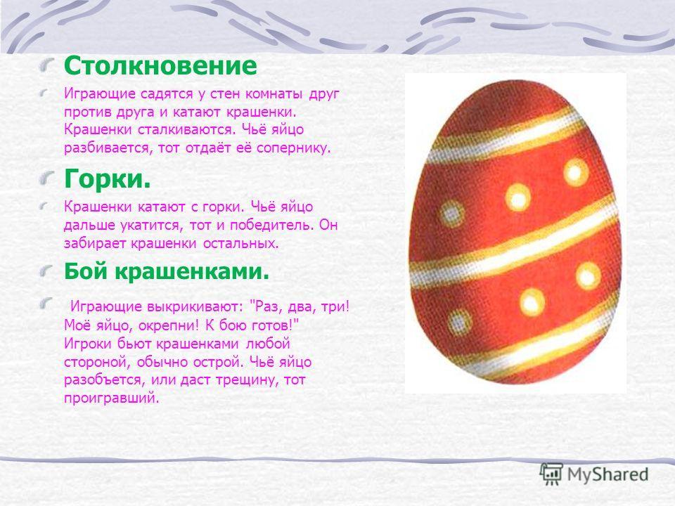 Столкновение Играющие садятся у стен комнаты друг против друга и катают крашенки. Крашенки сталкиваются. Чьё яйцо разбивается, тот отдаёт её сопернику. Горки. Крашенки катают с горки. Чьё яйцо дальше укатится, тот и победитель. Он забирает крашенки о