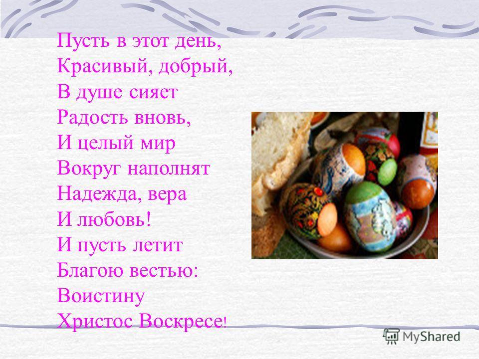 Пусть в этот день, Красивый, добрый, В душе сияет Радость вновь, И целый мир Вокруг наполнят Надежда, вера И любовь! И пусть летит Благою вестью: Воистину Христос Воскресе !
