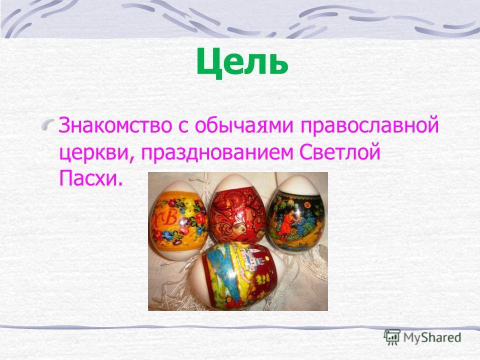 Цель Знакомство с обыча я ми православной церкви, празднованием Светлой Пасхи.
