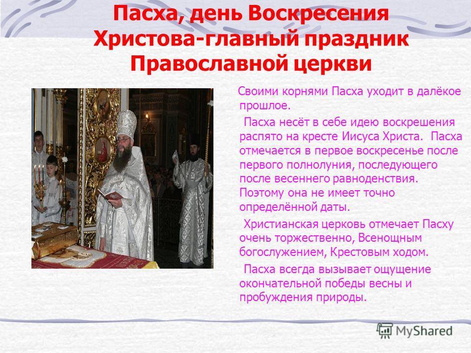 Пасха, день Воскресения Христова-главный праздник Православной церкви Своими корнями Пасха уходит в далёкое прошлое. Пасха несёт в себе идею воскрешения распято на кресте Иисуса Христа. Пасха отмечается в первое воскресенье после первого полнолуния,