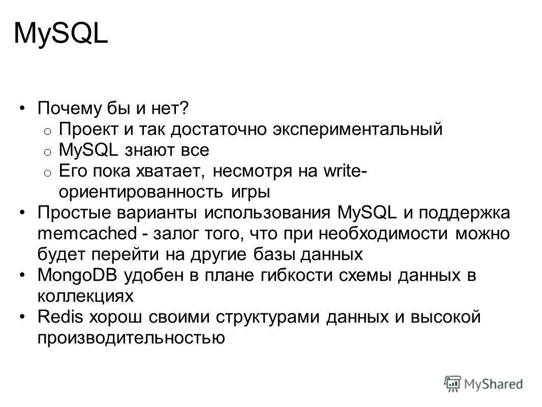 MySQL Почему бы и нет? o Проект и так достаточно экспериментальный o MySQL знают все o Его пока хватает, несмотря на write- ориентированность игры Простые варианты использования MySQL и поддержка memcached - залог того, что при необходимости можно бу