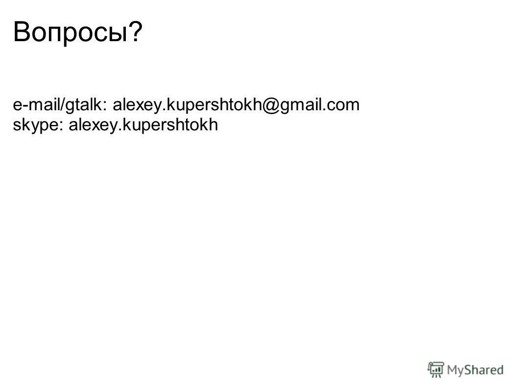 Вопросы? e-mail/gtalk: alexey.kupershtokh@gmail.com skype: alexey.kupershtokh