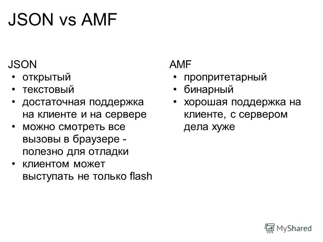 JSON vs AMF JSON открытый текстовый достаточная поддержка на клиенте и на сервере можно смотреть все вызовы в браузере - полезно для отладки клиентом может выступать не только flash AMF пропритетарный бинарный хорошая поддержка на клиенте, с сервером