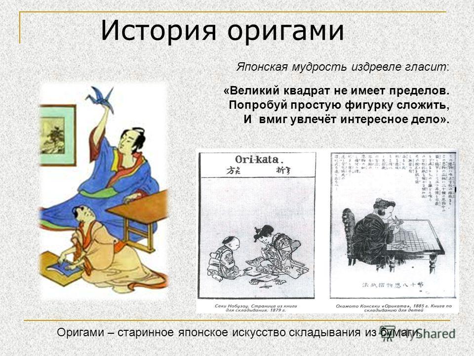 История оригами Японская мудрость издревле гласит: «Великий квадрат не имеет пределов. Попробуй простую фигурку сложить, И вмиг увлечёт интересное дело». Оригами – старинное японское искусство складывания из бумаги.