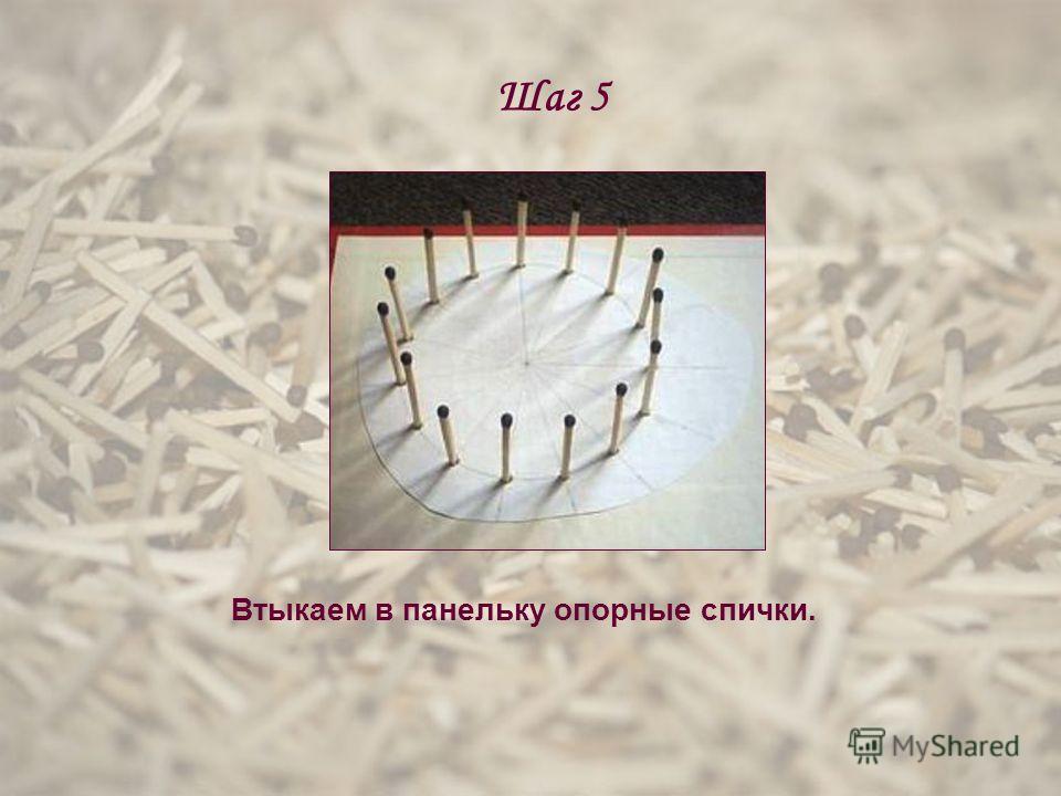 Шаг 5 Втыкаем в панельку опорные спички.