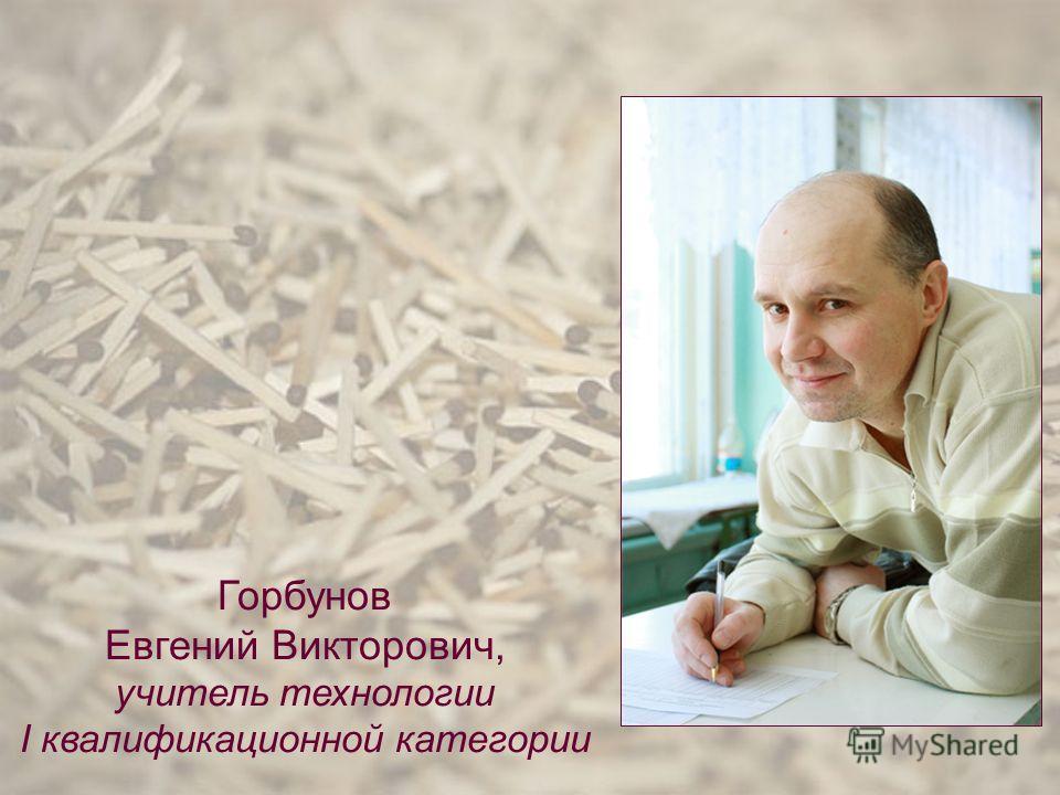Горбунов Евгений Викторович, учитель технологии I квалификационной категории