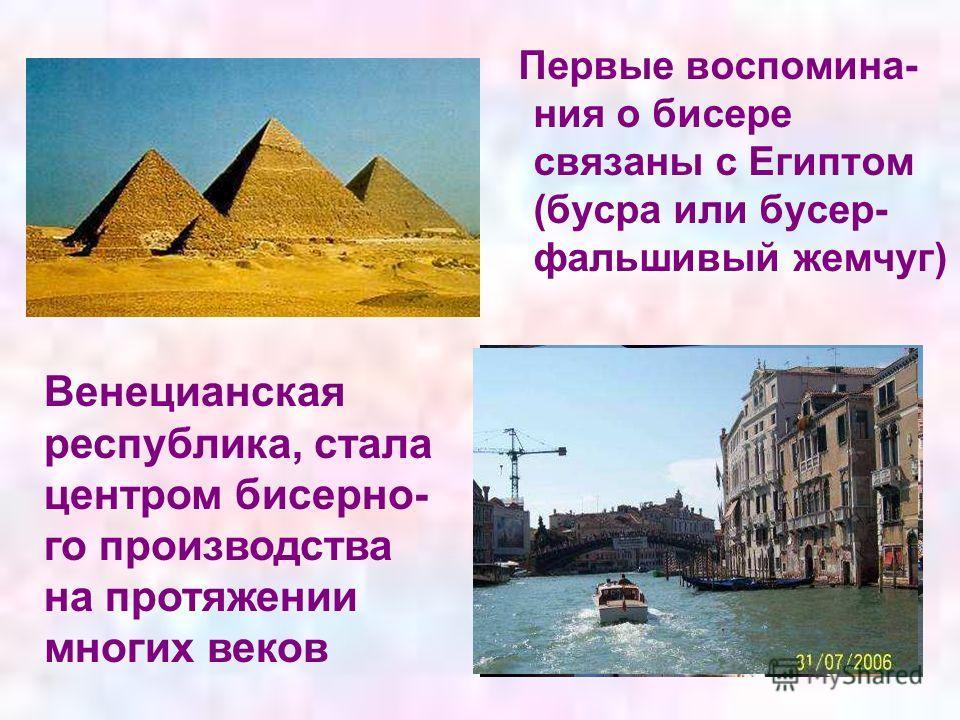 Первые воспомина- ния о бисере связаны с Египтом (бусра или бусер- фальшивый жемчуг) Венецианская республика, стала центром бисерно- го производства на протяжении многих веков