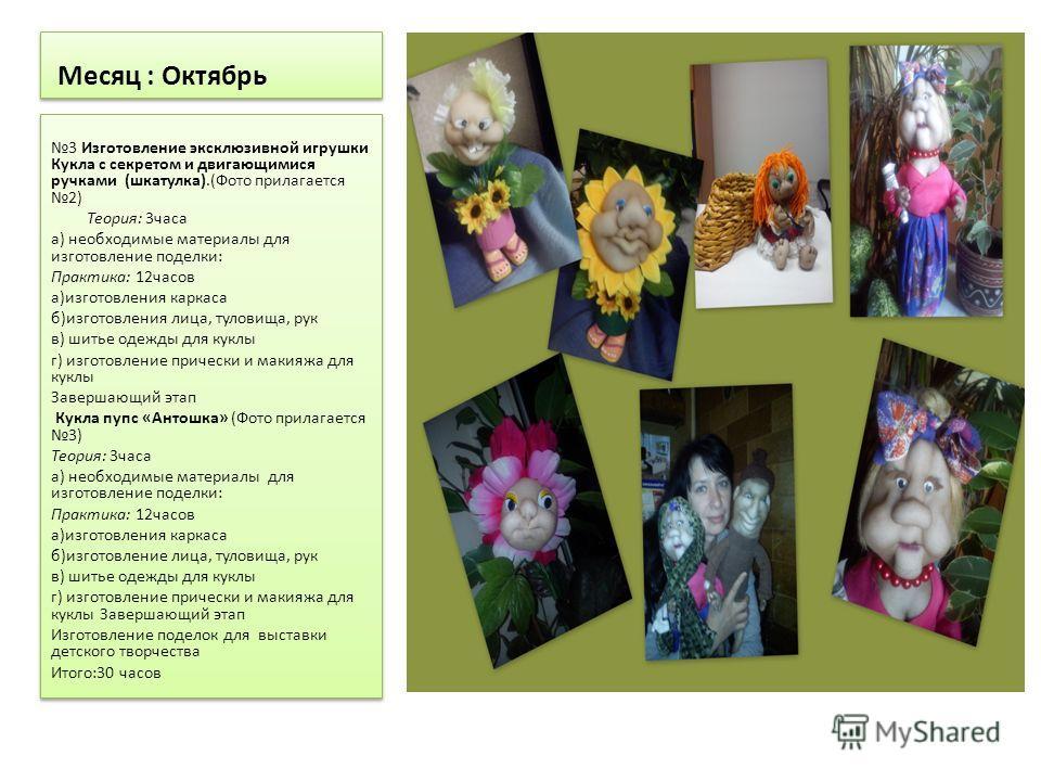 Месяц : Октябрь 3 Изготовление эксклюзивной игрушки Кукла с секретом и двигающимися ручками (шкатулка).(Фото прилагается 2) Теория: 3 часа а) необходимые материалы для изготовление поделки: Практика: 12 часов а)изготовления каркаса б)изготовления лиц