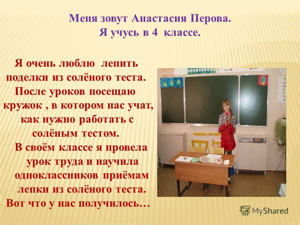 Меня зовут Анастасия Перова. Я учусь в 4 классе. Я очень люблю лепить поделки из солёного теста. После уроков посещаю кружок, в котором нас учат, как нужно работать с солёным тестом. В своём классе я провела урок труда и научила одноклассников приёма