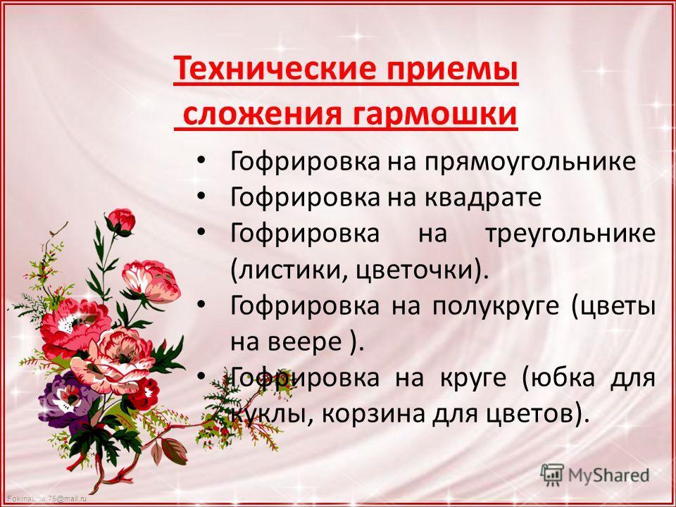 FokinaLida.75@mail.ru Технические приемы сложения гармошки Гофрировка на прямоугольнике Гофрировка на квадрате Гофрировка на треугольнике (листики, цветочки). Гофрировка на полукруге (цветы на веере ). Гофрировка на круге (юбка для куклы, корзина для