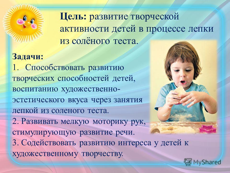 Задачи: 1. Способствовать развитию творческих способностей детей, воспитанию художественно- эстетического вкуса через занятия лепкой из соленого теста. 2. Развивать мелкую моторику рук, стимулирующую развитие речи. 3. Содействовать развитию интереса
