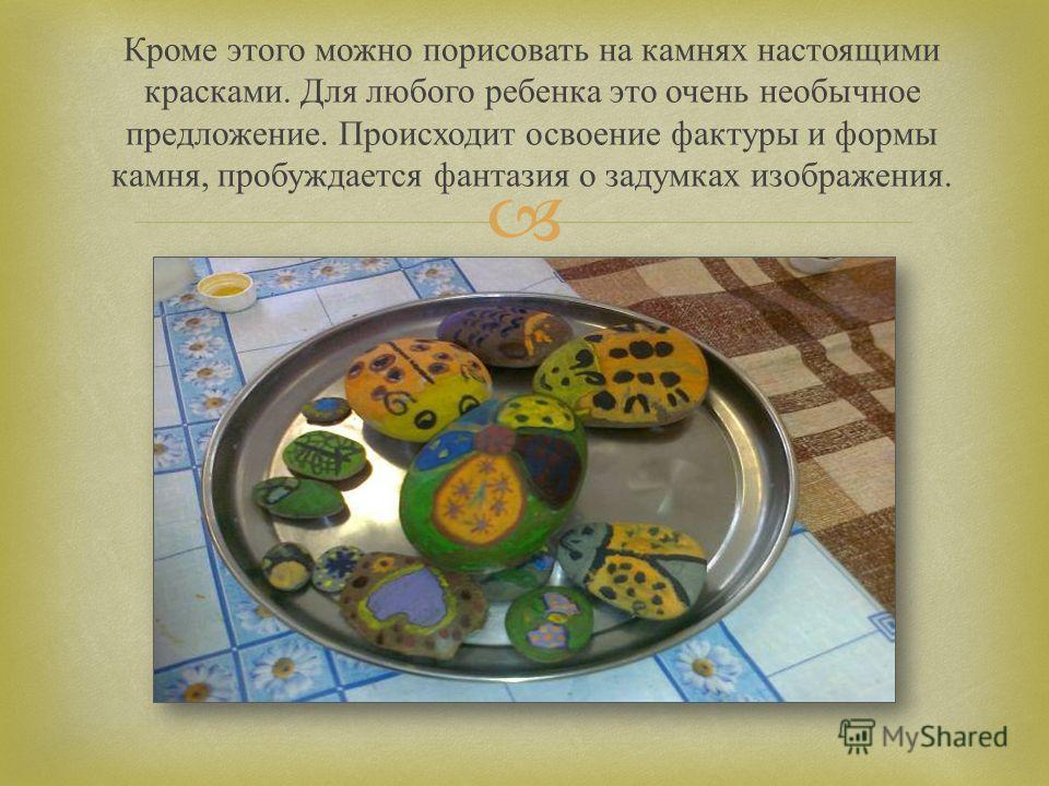 Кроме этого можно порисовать на камнях настоящими красками. Для любого ребенка это очень необычное предложение. Происходит освоение фактуры и формы камня, пробуждается фантазия о задумках изображения.